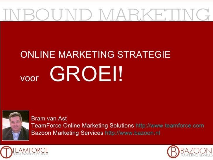 ONLINE MARKETING STRATEGIE voor  GROEI! Bram van Ast TeamForce Online Marketing Solutions  http://www.teamforce.com   Bazo...
