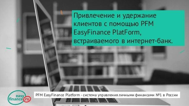Привлечение и удержание клиентов с помощью PFM EasyFinance PlatForm, встраиваемого в интернет-банк. PFM EasyFinance Platfo...