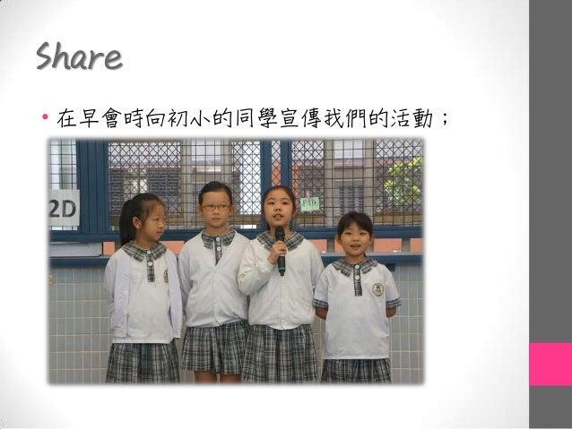 Share • 在早會時向初小的同學宣傳我們的活動;