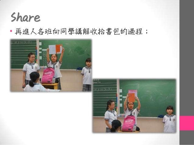 Share • 再進入各班向同學講解收拾書包的過程;