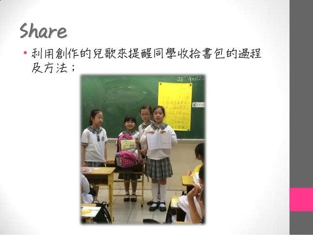 Share • 利用創作的兒歌來提醒同學收拾書包的過程 及方法;