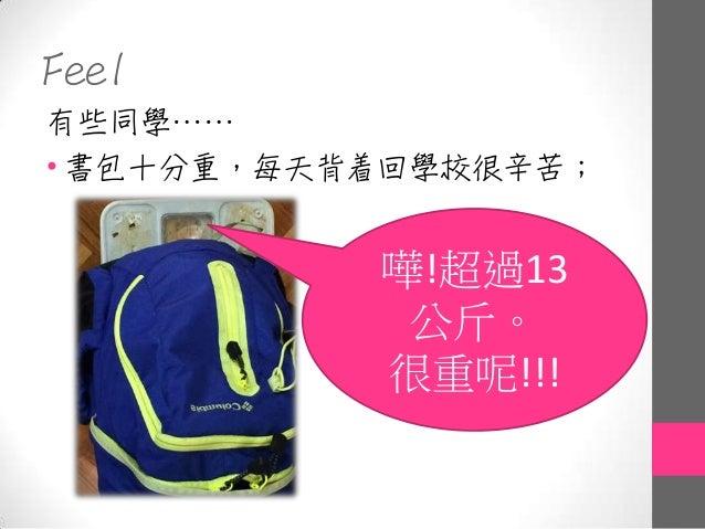 Feel 有些同學…… • 書包十分重,每天背着回學校很辛苦; 嘩!超過13 公斤。 很重呢!!!