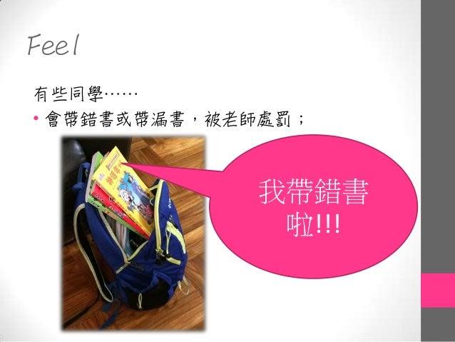 Feel 有些同學…… • 會帶錯書或帶漏書,被老師處罰; 我帶錯書 啦!!!