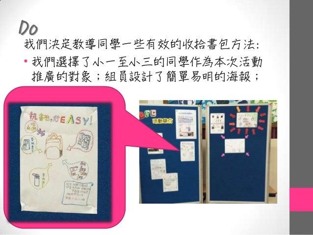 Do 我們決定教導同學一些有效的收拾書包方法: • 我們選擇了小一至小三的同學作為本次活動 推廣的對象;組員設計了簡單易明的海報;