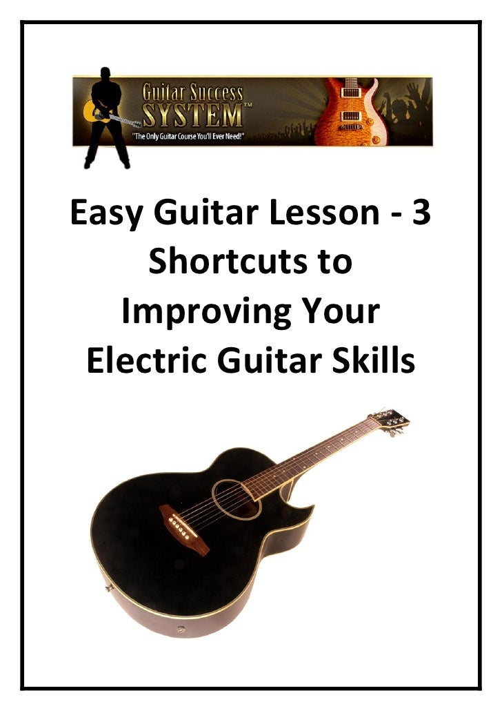 Easy Guitar Lesson - 3      Shortcuts to    Improving Your  Electric Guitar Skills