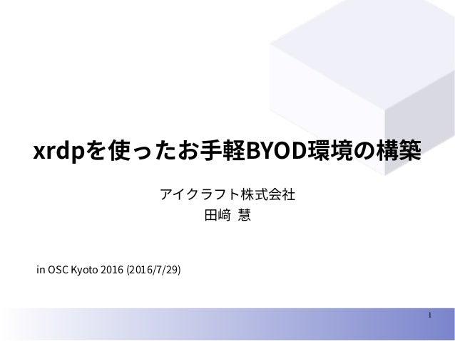 1 xrdpを使ったお手軽BYOD環境の構築 アイクラフト株式会社 田﨑 慧 in OSC Kyoto 2016 (2016/7/29)