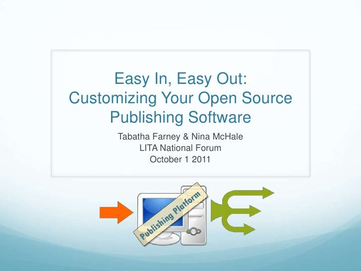 Easy In, Easy Out: Customizing Your Open Source Publishing Software<br />Tabatha Farney & Nina McHale<br />LITA National F...