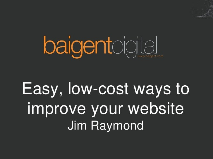 Easy, low-cost ways to  improve your website       Jim Raymond