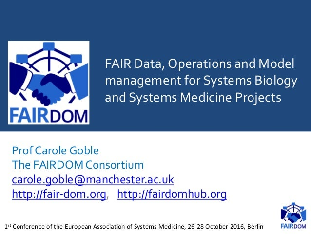 FAIR Data, Operations and Model management for Systems Biology and Systems Medicine Projects Prof Carole Goble The FAIRDOM...