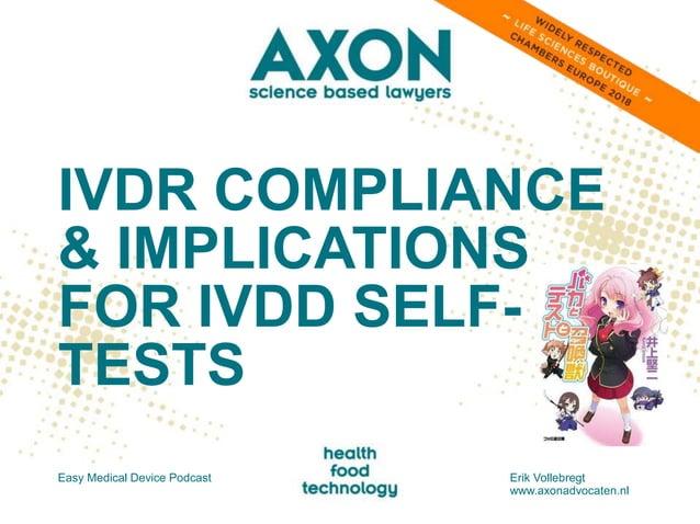 IVDR COMPLIANCE & IMPLICATIONS FOR IVDD SELF- TESTS Easy Medical Device Podcast Erik Vollebregt www.axonadvocaten.nl