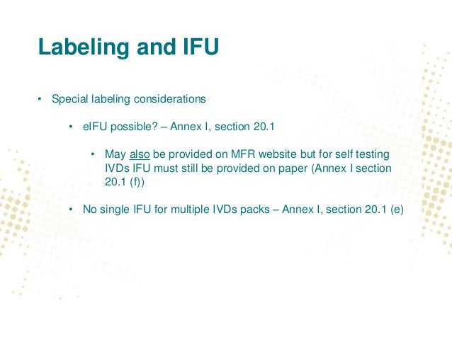Labeling and IFU • Special labeling considerations • eIFU possible? – Annex I, section 20.1 • May also be provided on MFR ...