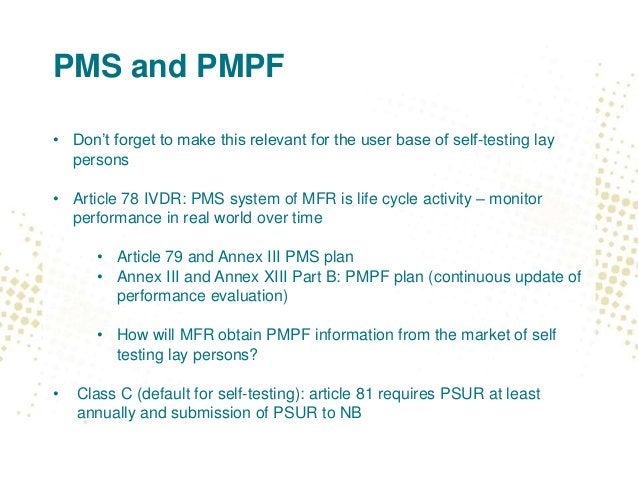 PMS and PMPF • Don't forget to make this relevant for the user base of self-testing lay persons • Article 78 IVDR: PMS sys...