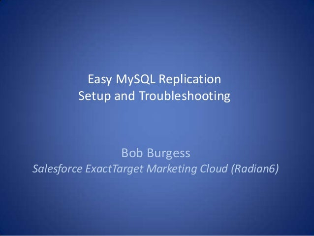 Easy MySQL Replication Setup and Troubleshooting Bob Burgess Salesforce ExactTarget Marketing Cloud (Radian6)