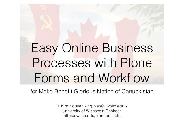 Easy Online Business  Processes with Plone  Forms and Workflow  for Make Benefit Glorious Nation of Canuckistan  T. Kim Ng...