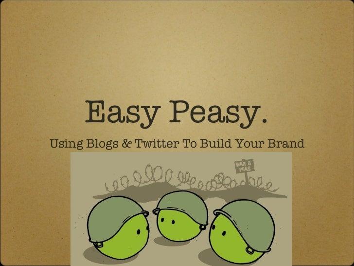 Easy Peasy. <ul><li>Using Blogs & Twitter To Build Your Brand </li></ul>