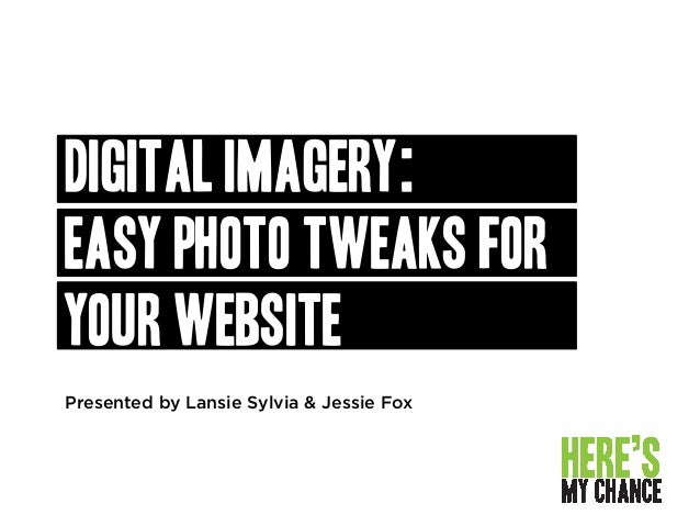 Presented by Lansie Sylvia & Jessie Fox DIGITAL IMAGERY: EASY PHOTO Tweaks for your website