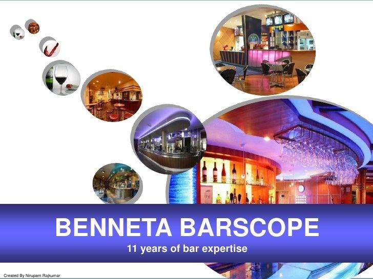 BENNETA BARSCOPE<br />11 years of bar expertise<br />Created By Nirupam Rajkumar<br />