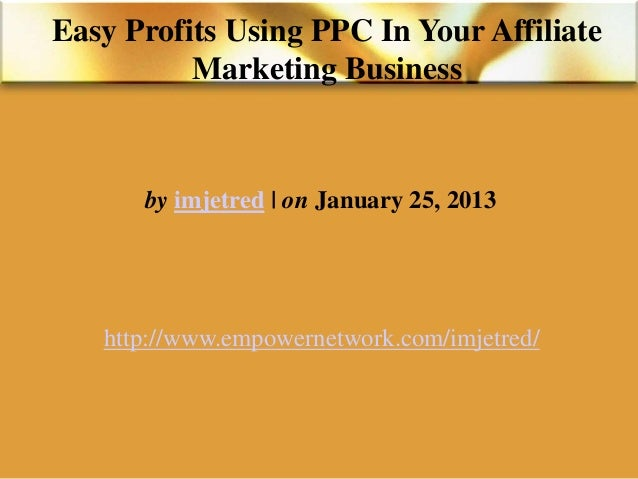 Easy Profits Using PPC In Your AffiliateMarketing Businessby imjetred | on January 25, 2013http://www.empowernetwork.com/i...