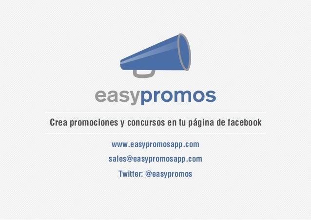 Crea promociones y concursos en tu página de facebook www.easypromosapp.com sales@easypromosapp.com Twitter: @easypromos