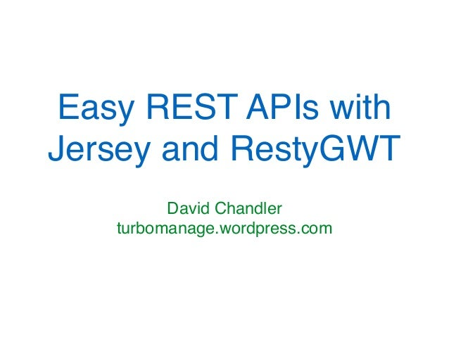 Easy REST APIs with Jersey and RestyGWT David Chandler turbomanage.wordpress.com