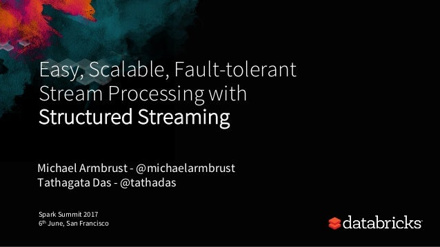 Easy, Scalable, Fault-tolerant Stream Processing with Structured Streaming Michael Armbrust - @michaelarmbrust Tathagata D...