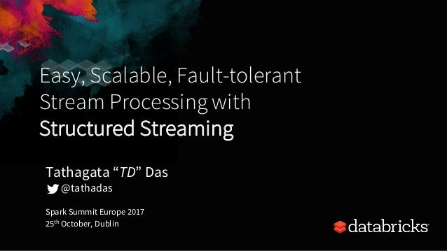 Easy, Scalable, Fault-tolerant Stream Processing with Structured Streaming Spark Summit Europe 2017 25th October, Dublin T...