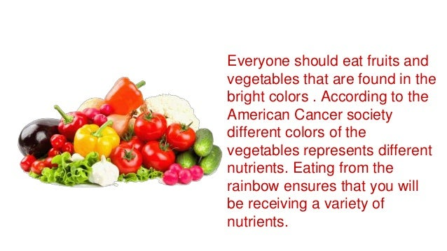 Everyone should eat fruits and vegetables that are found in the bright colors . According to the American Cancer society d...