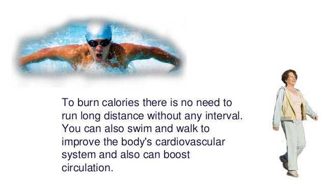 To burn calories there is no need to run long distance without any interval. You can also swim and walk to improve the bod...