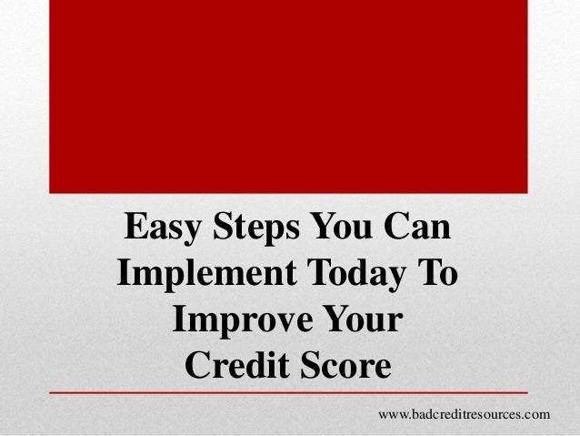 Easy Steps You Can Implement Today To Improve Your Credit Score www.badcreditresources.com