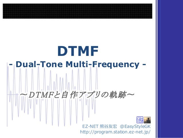 DTMF - Dual-Tone Multi-Frequency - DTMF - Dual-Tone Multi-Frequency - EZ-‐‑‒NET 熊⾕谷友宏 @EasyStyleGK http://program.station...