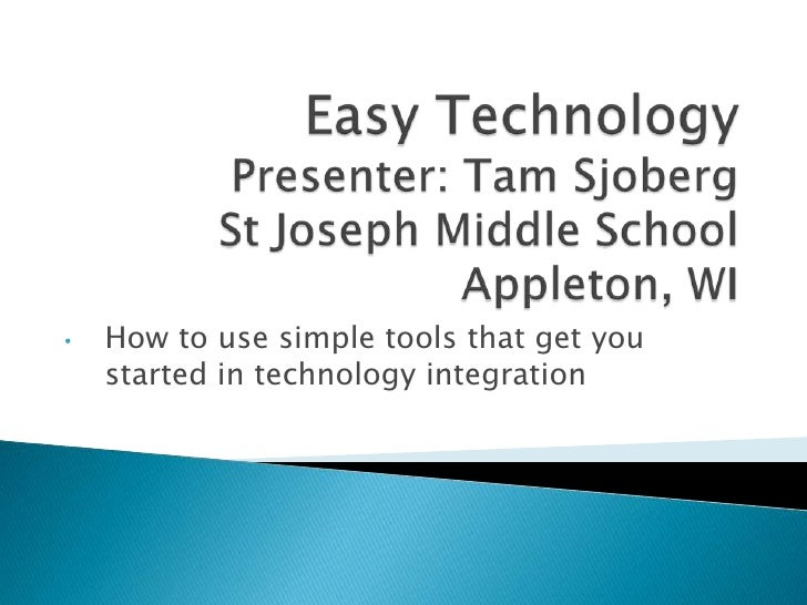 Easy TechnologyPresenter: Tam SjobergSt Joseph Middle SchoolAppleton, WI<br /><ul><li>How to use simple tools that get you...