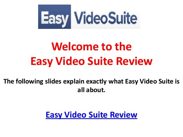 Welcome to the         Easy Video Suite ReviewThe following slides explain exactly what Easy Video Suite is               ...