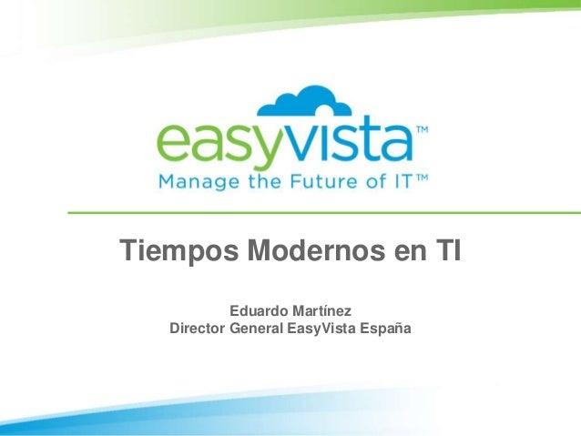 Tiempos Modernos en TI            Eduardo Martínez   Director General EasyVista España