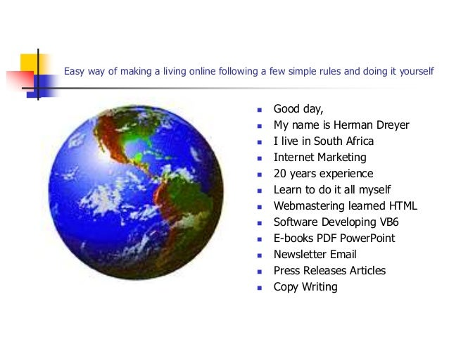 Easy way of making a living online following a few simple rules and doing it yourself  Good day,  My name is Herman Drey...