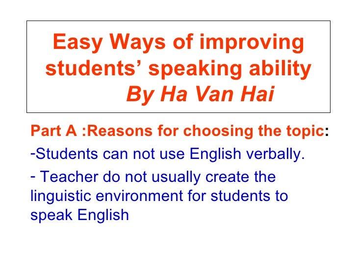 Easy Ways of improving students' speaking ability   By Ha Van Hai <ul><li>Part A :Reasons for choosing the topic : </li></...