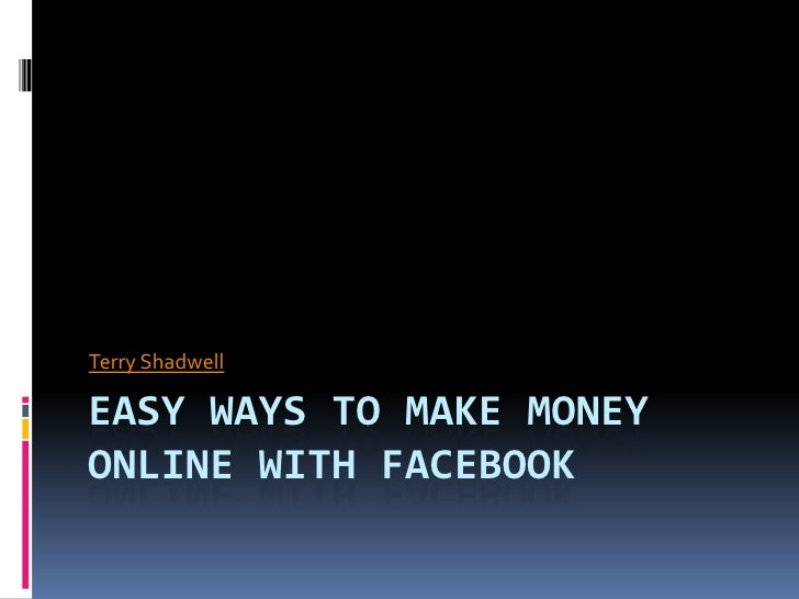 Easy Ways to Make Money Online with Facebook<br />Terry Shadwell<br />