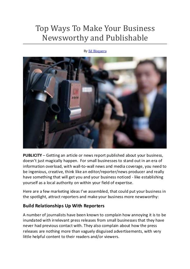 Top Ways To Make Your Business Newsworthy and Publishable By Ed Bisquera PUBLICITY – Getting an article or news report pub...