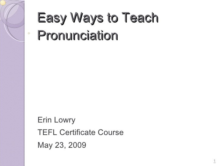 Easy Ways to Teach Pronunciation     Erin Lowry TEFL Certificate Course May 23, 2009                           1