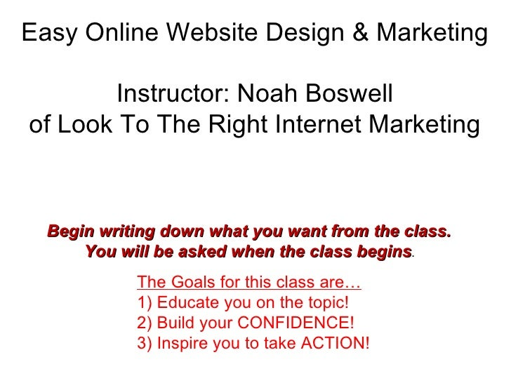 Easy Online Website Design & Marketing Instructor: Noah Boswell of Look To The Right Internet Marketing The Goals for this...