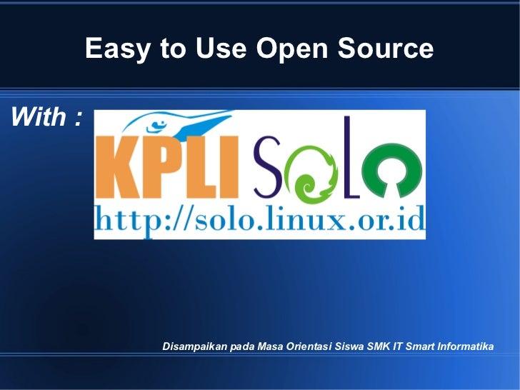 Easy to Use Open SourceWith :              Disampaikan pada Masa Orientasi Siswa SMK IT Smart Informatika