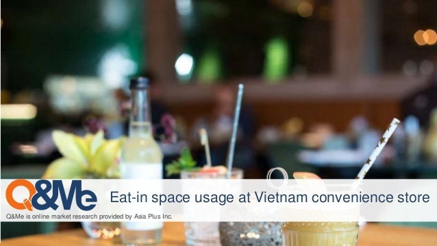 Q&Me is online market research provided by Asia Plus Inc. Eat-in space usage at Vietnam convenience store