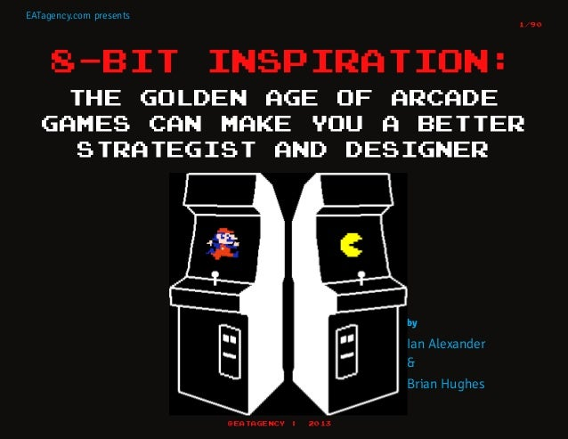 EATagency.com presents 1/90  8-BIT  INSPIRATION:  THE GOLDEN AGE OF ARCADE GAMES CAN MAKE YOU A BETTER STRATEGIST AND DESI...