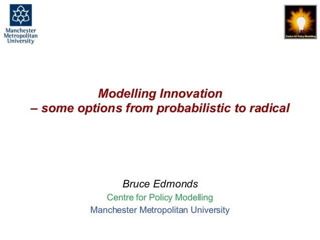 Modelling Innovation - some options from probabilistic to radicals, Bruce Edmonds, European Academy, May 2017. slide 1 Mod...