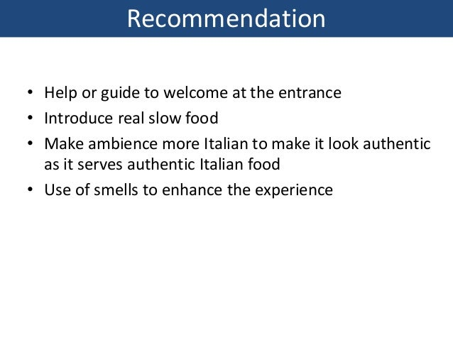 Recommendation • Help or guide to welcome at the entrance • Introduce real slow food • Make ambience more Italian to make ...
