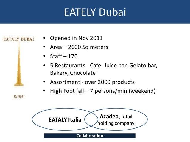 EATELY Dubai • Opened in Nov 2013 • Area – 2000 Sq meters • Staff – 170 • 5 Restaurants - Cafe, Juice bar, Gelato bar, Bak...