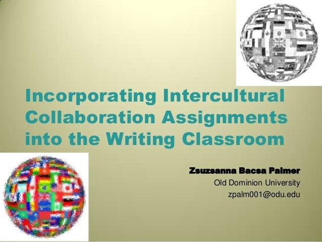 Incorporating InterculturalCollaboration Assignmentsinto the Writing ClassroomZsuzsanna Bacsa PalmerOld Dominion Universit...