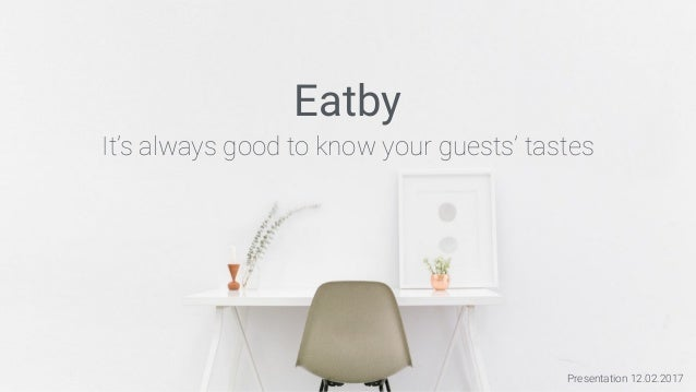 Presentation 12.02.2017 Eatby It's always good to know your guests' tastes