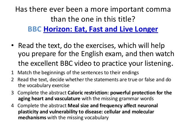 Has there ever been a more important comma           than the one in this title?    BBC Horizon: Eat, Fast and Live Longer...