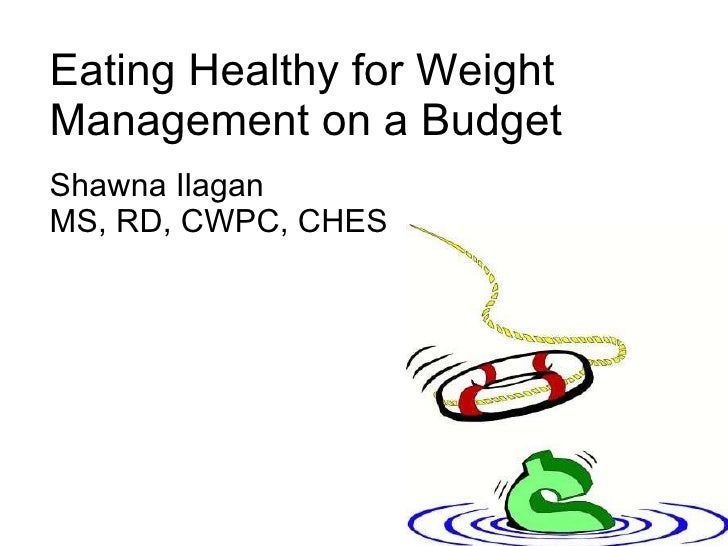 Eating Healthy for Weight Management on a Budget Shawna Ilagan MS, RD, CWPC, CHES