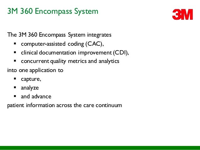 3M 360 Encompass System The 3M 360 Encompass System integrates § computer-assisted coding (CAC), § clinical documentation ...